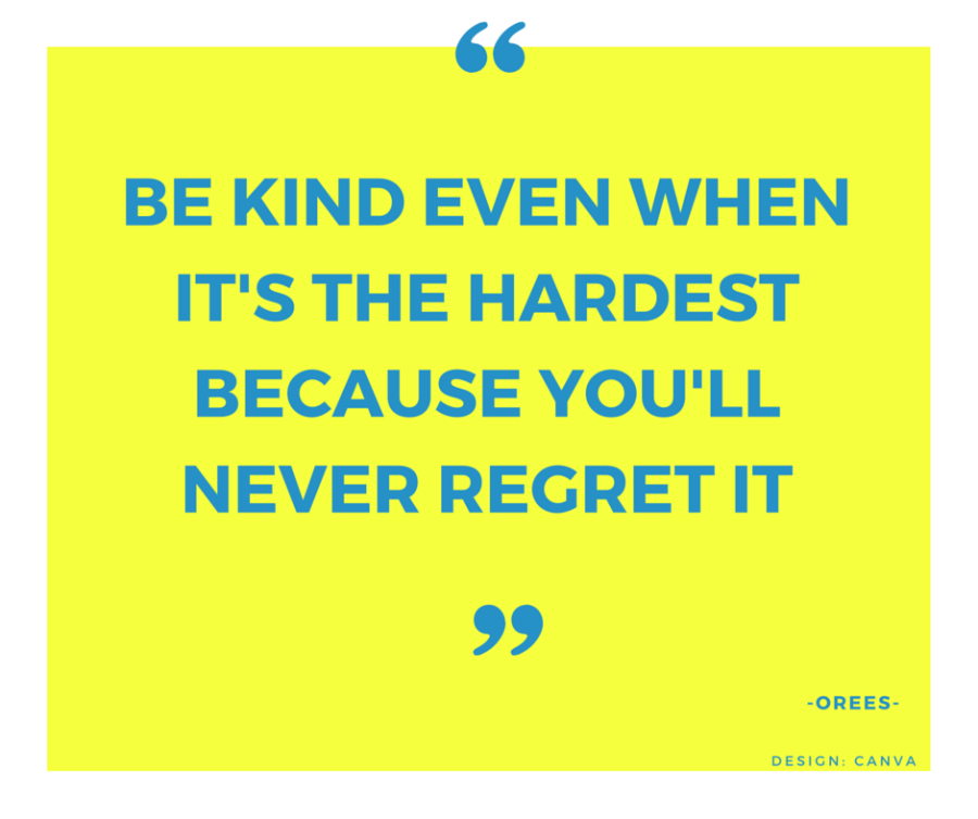 Be kind even when it's the hardest because you'll never regret it